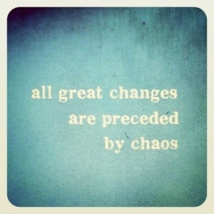 all-great-changes-must-be-preceded-by-chaos